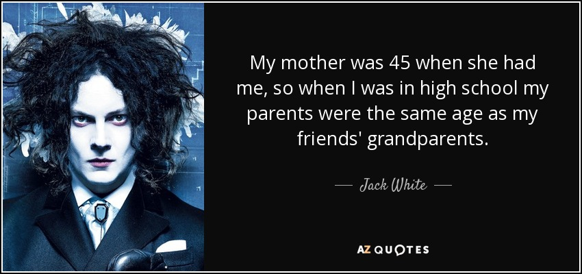 My mother was 45 when she had me, so when I was in high school my parents were the same age as my friends' grandparents. - Jack White