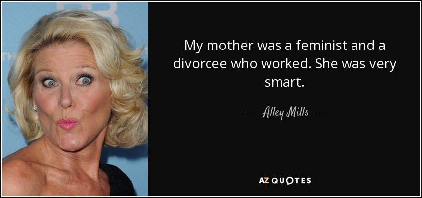My mother was a feminist and a divorcee who worked. She was very smart. - Alley Mills
