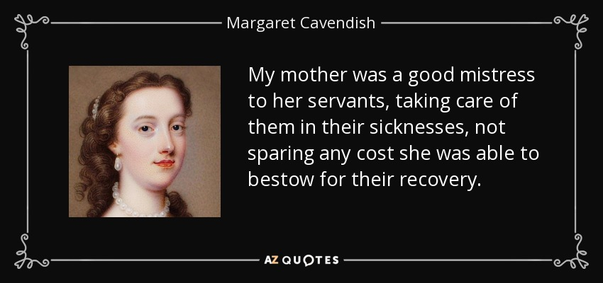My mother was a good mistress to her servants, taking care of them in their sicknesses, not sparing any cost she was able to bestow for their recovery. - Margaret Cavendish