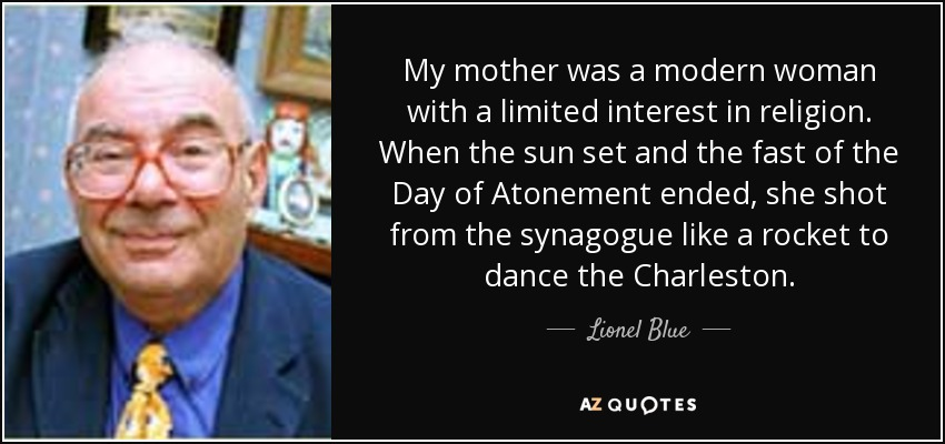 My mother was a modern woman with a limited interest in religion. When the sun set and the fast of the Day of Atonement ended, she shot from the synagogue like a rocket to dance the Charleston. - Lionel Blue