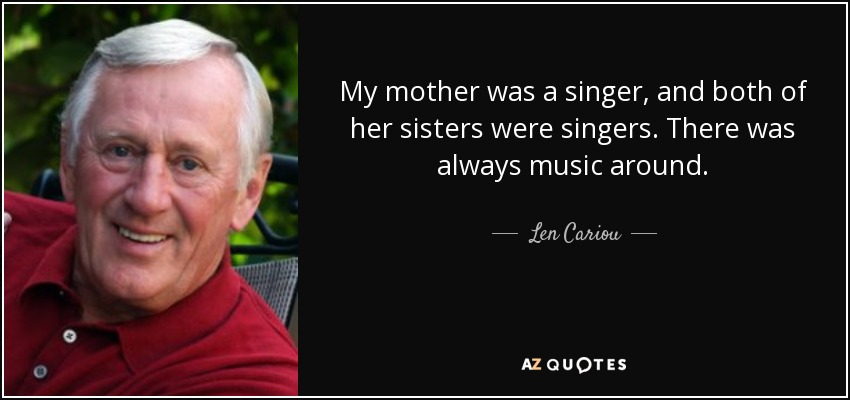 My mother was a singer, and both of her sisters were singers. There was always music around. - Len Cariou