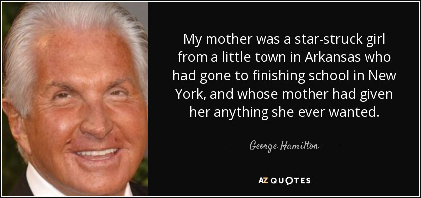 My mother was a star-struck girl from a little town in Arkansas who had gone to finishing school in New York, and whose mother had given her anything she ever wanted. - George Hamilton