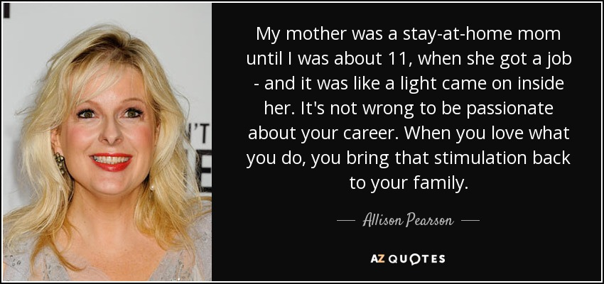 My mother was a stay-at-home mom until I was about 11, when she got a job - and it was like a light came on inside her. It's not wrong to be passionate about your career. When you love what you do, you bring that stimulation back to your family. - Allison Pearson