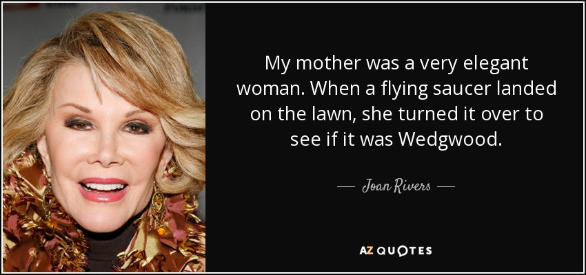 My mother was a very elegant woman. When a flying saucer landed on the lawn, she turned it over to see if it was Wedgwood. - Joan Rivers