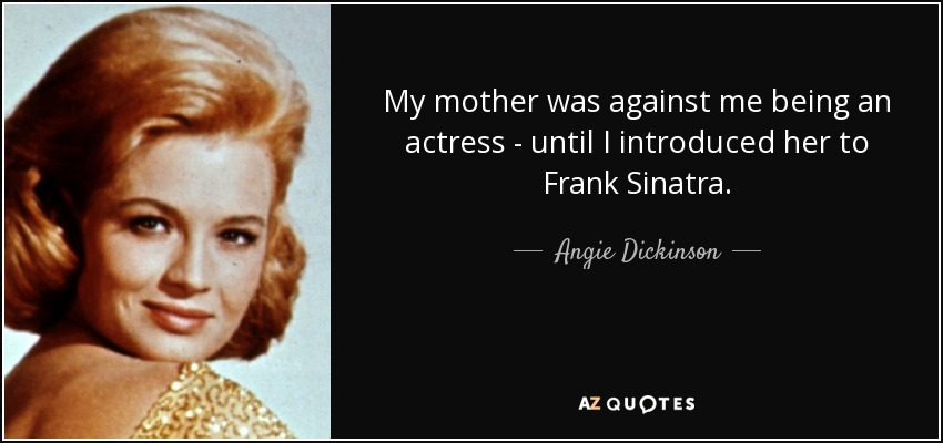 My mother was against me being an actress - until I introduced her to Frank Sinatra. - Angie Dickinson