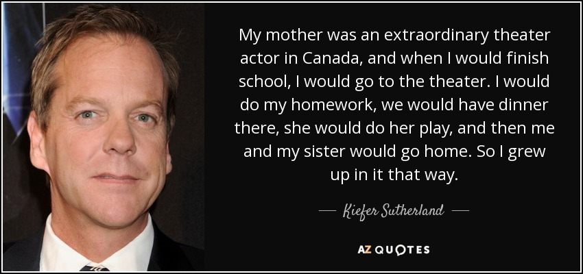 My mother was an extraordinary theater actor in Canada, and when I would finish school, I would go to the theater. I would do my homework, we would have dinner there, she would do her play, and then me and my sister would go home. So I grew up in it that way. - Kiefer Sutherland
