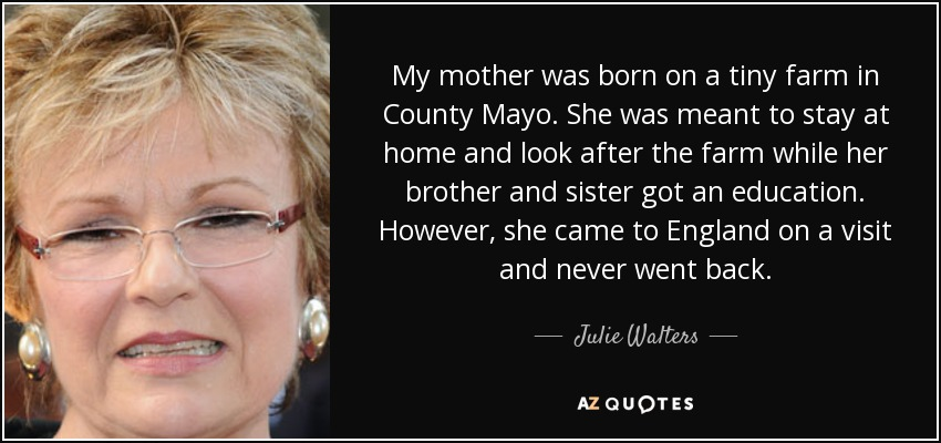 My mother was born on a tiny farm in County Mayo. She was meant to stay at home and look after the farm while her brother and sister got an education. However, she came to England on a visit and never went back. - Julie Walters