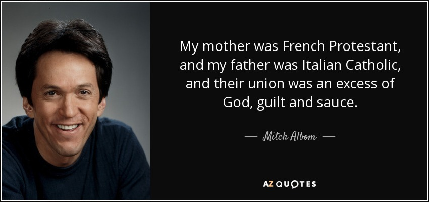 My mother was French Protestant, and my father was Italian Catholic, and their union was an excess of God, guilt and sauce. - Mitch Albom