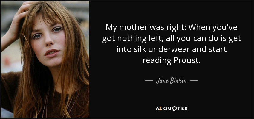 My mother was right: When you've got nothing left, all you can do is get into silk underwear and start reading Proust. - Jane Birkin