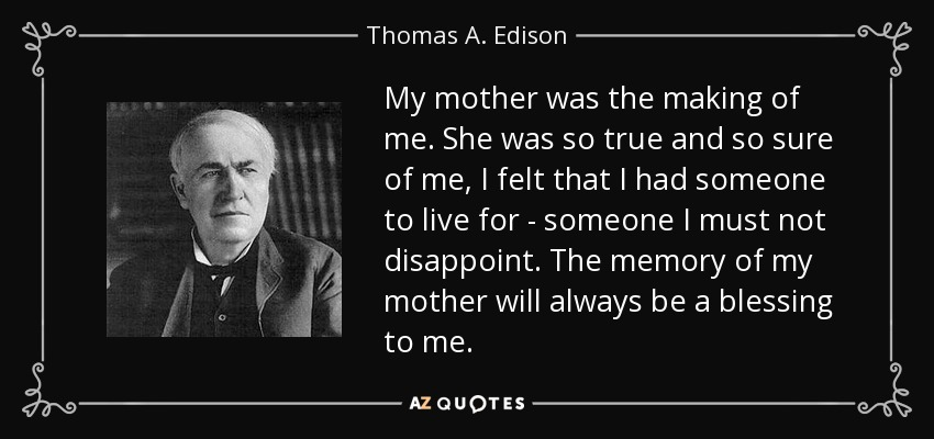 My mother was the making of me. She was so true and so sure of me, I felt that I had someone to live for - someone I must not disappoint. The memory of my mother will always be a blessing to me. - Thomas A. Edison