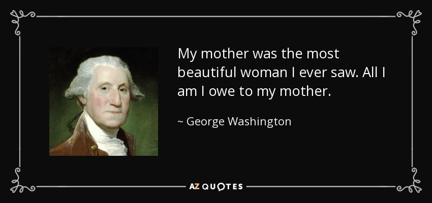 My mother was the most beautiful woman I ever saw. All I am I owe to my mother. - George Washington