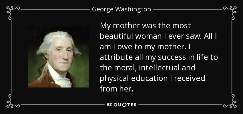 My mother was the most beautiful woman I ever saw. All I am I owe to my mother. I attribute all my success in life to the moral, intellectual and physical education I received from her. - George Washington