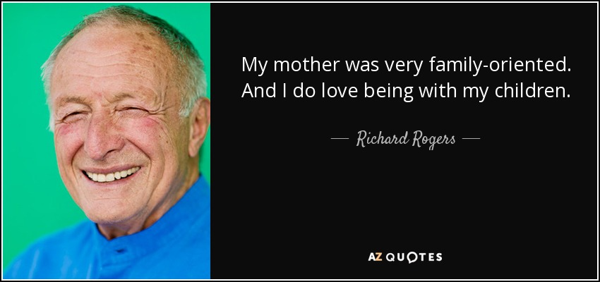 My mother was very family-oriented. And I do love being with my children. - Richard Rogers