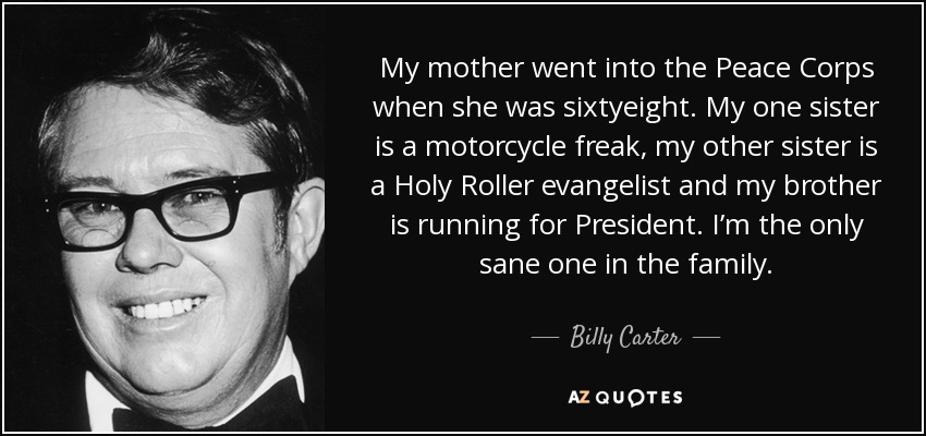 My mother went into the Peace Corps when she was sixtyeight. My one sister is a motorcycle freak, my other sister is a Holy Roller evangelist and my brother is running for President. I'm the only sane one in the family. - Billy Carter