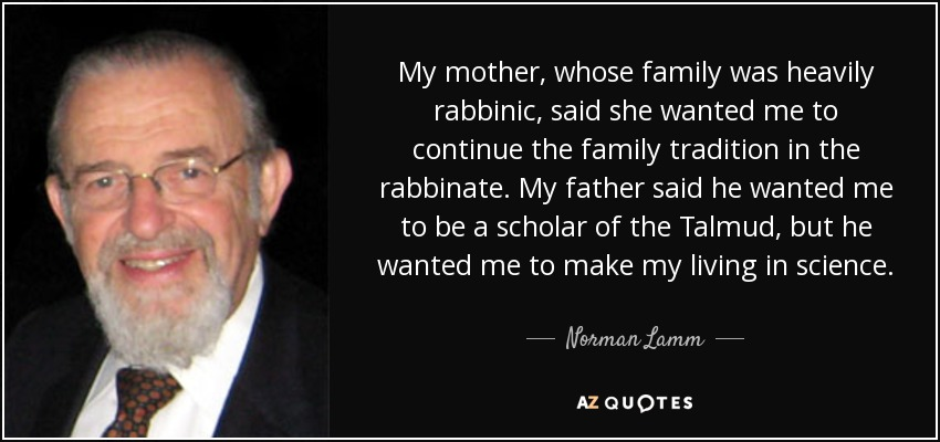 My mother, whose family was heavily rabbinic, said she wanted me to continue the family tradition in the rabbinate. My father said he wanted me to be a scholar of the Talmud, but he wanted me to make my living in science. - Norman Lamm