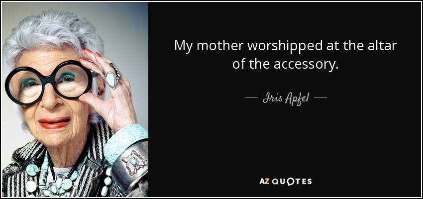 My mother worshipped at the altar of the accessory. - Iris Apfel