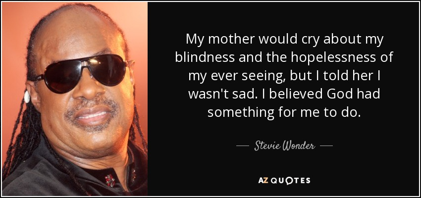 My mother would cry about my blindness and the hopelessness of my ever seeing, but I told her I wasn't sad. I believed God had something for me to do. - Stevie Wonder