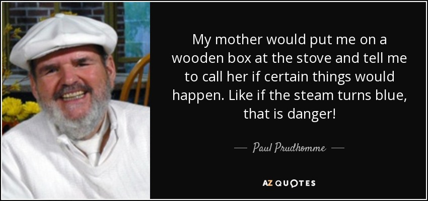 My mother would put me on a wooden box at the stove and tell me to call her if certain things would happen. Like if the steam turns blue, that is danger! - Paul Prudhomme