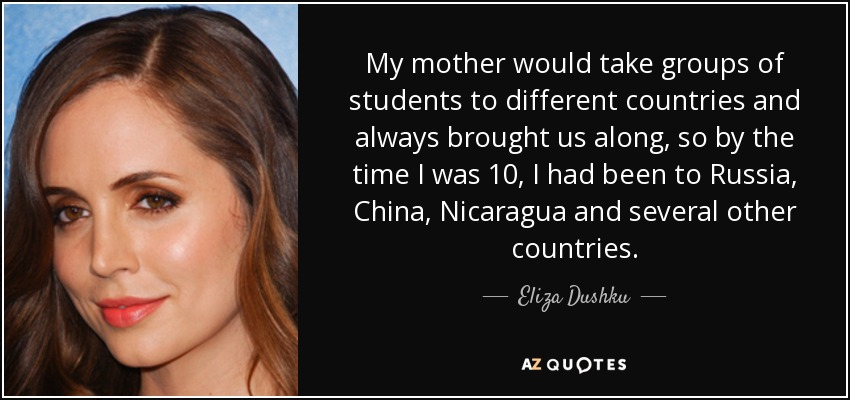 My mother would take groups of students to different countries and always brought us along, so by the time I was 10, I had been to Russia, China, Nicaragua and several other countries. - Eliza Dushku