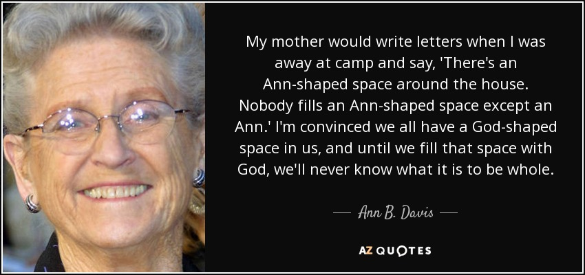 My mother would write letters when I was away at camp and say, 'There's an Ann-shaped space around the house. Nobody fills an Ann-shaped space except an Ann.' I'm convinced we all have a God-shaped space in us, and until we fill that space with God, we'll never know what it is to be whole. - Ann B. Davis