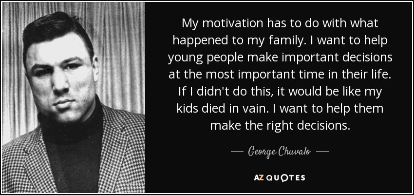 My motivation has to do with what happened to my family. I want to help young people make important decisions at the most important time in their life. If I didn't do this, it would be like my kids died in vain. I want to help them make the right decisions. - George Chuvalo