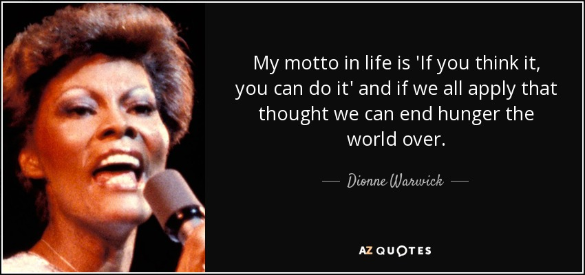 My motto in life is 'If you think it, you can do it' and if we all apply that thought we can end hunger the world over. - Dionne Warwick
