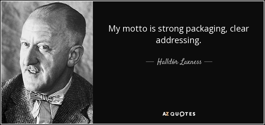 My motto is strong packaging, clear addressing. - Halldór Laxness