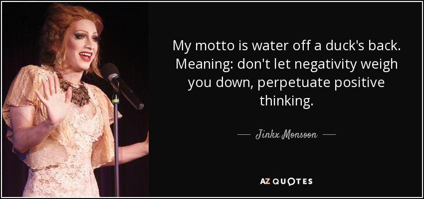 My motto is water off a duck's back. Meaning: don't let negativity weigh you down, perpetuate positive thinking. - Jinkx Monsoon