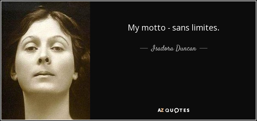 My motto - sans limites. - Isadora Duncan