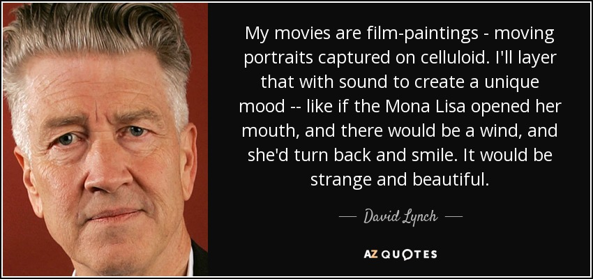 My movies are film-paintings - moving portraits captured on celluloid. I'll layer that with sound to create a unique mood -- like if the Mona Lisa opened her mouth, and there would be a wind, and she'd turn back and smile. It would be strange and beautiful. - David Lynch