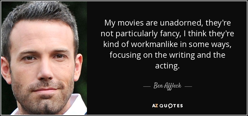 My movies are unadorned, they're not particularly fancy, I think they're kind of workmanlike in some ways, focusing on the writing and the acting. - Ben Affleck