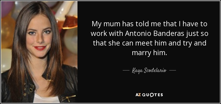 My mum has told me that I have to work with Antonio Banderas just so that she can meet him and try and marry him. - Kaya Scodelario
