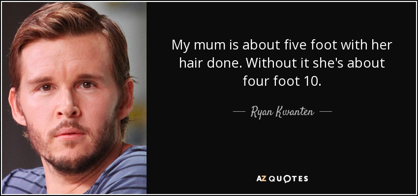 My mum is about five foot with her hair done. Without it she's about four foot 10. - Ryan Kwanten