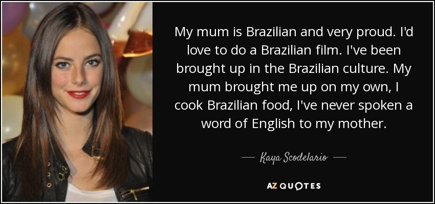 My mum is Brazilian and very proud. I'd love to do a Brazilian film. I've been brought up in the Brazilian culture. My mum brought me up on my own, I cook Brazilian food, I've never spoken a word of English to my mother. - Kaya Scodelario