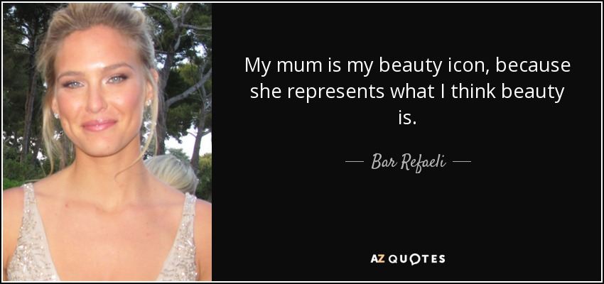 My mum is my beauty icon, because she represents what I think beauty is. - Bar Refaeli