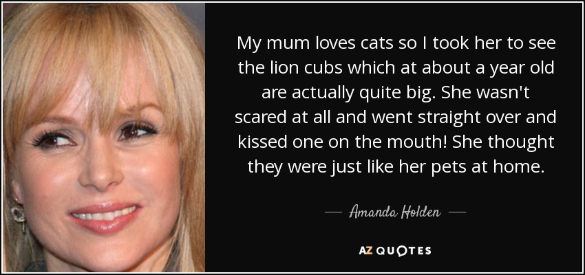 My mum loves cats so I took her to see the lion cubs which at about a year old are actually quite big. She wasn't scared at all and went straight over and kissed one on the mouth! She thought they were just like her pets at home. - Amanda Holden