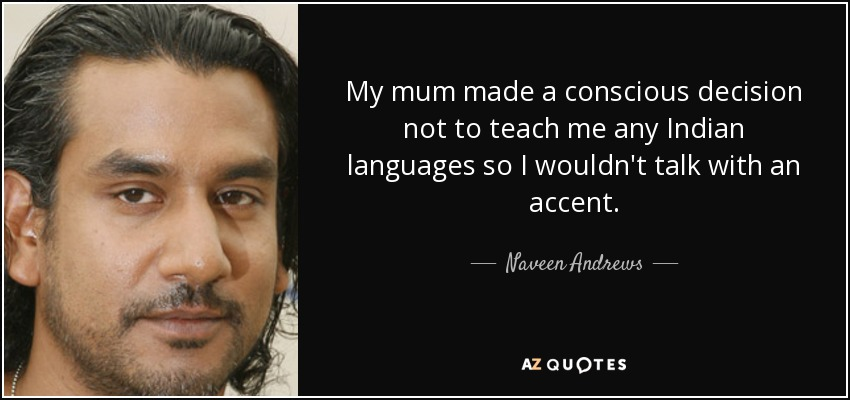 My mum made a conscious decision not to teach me any Indian languages so I wouldn't talk with an accent. - Naveen Andrews