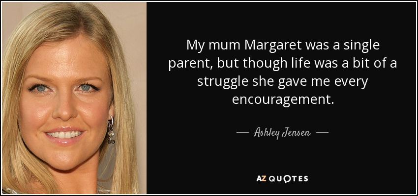 My mum Margaret was a single parent, but though life was a bit of a struggle she gave me every encouragement. - Ashley Jensen