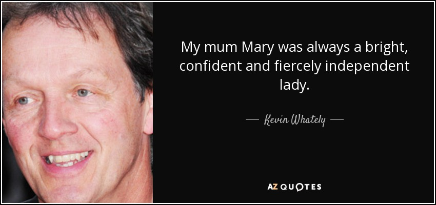My mum Mary was always a bright, confident and fiercely independent lady. - Kevin Whately
