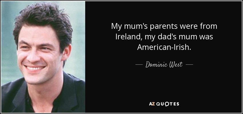 My mum's parents were from Ireland, my dad's mum was American-Irish. - Dominic West