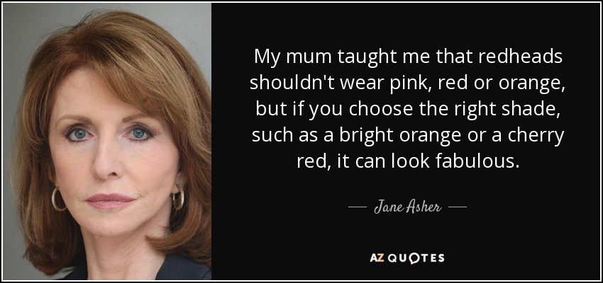 My mum taught me that redheads shouldn't wear pink, red or orange, but if you choose the right shade, such as a bright orange or a cherry red, it can look fabulous. - Jane Asher