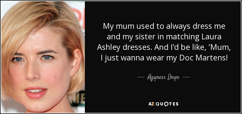 My mum used to always dress me and my sister in matching Laura Ashley dresses. And I'd be like, 'Mum, I just wanna wear my Doc Martens! - Agyness Deyn