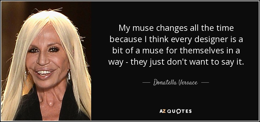 My muse changes all the time because I think every designer is a bit of a muse for themselves in a way - they just don't want to say it. - Donatella Versace