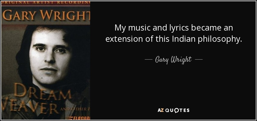 My music and lyrics became an extension of this Indian philosophy. - Gary Wright