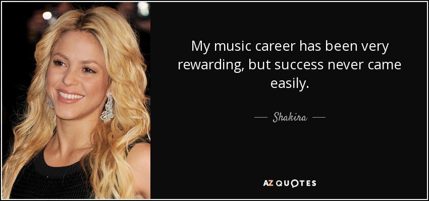 My music career has been very rewarding, but success never came easily. - Shakira