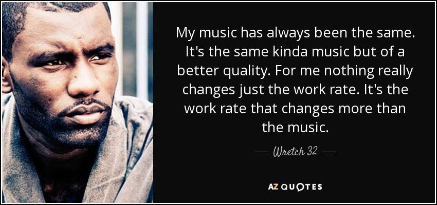 My music has always been the same. It's the same kinda music but of a better quality. For me nothing really changes just the work rate. It's the work rate that changes more than the music. - Wretch 32