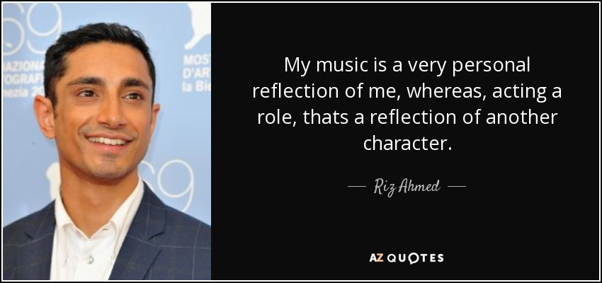 My music is a very personal reflection of me, whereas, acting a role, thats a reflection of another character. - Riz Ahmed