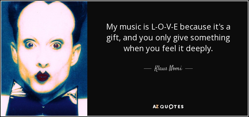 My music is L-O-V-E because it's a gift, and you only give something when you feel it deeply. - Klaus Nomi