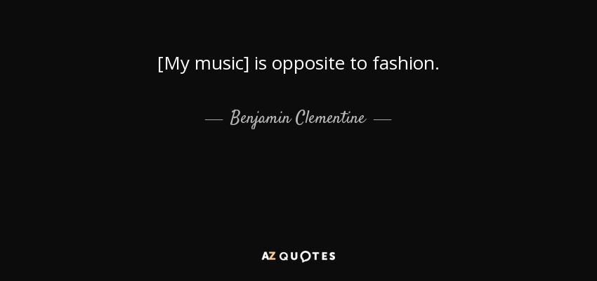 [My music] is opposite to fashion. - Benjamin Clementine