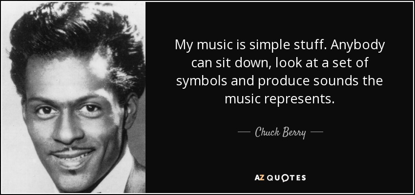 My music is simple stuff. Anybody can sit down, look at a set of symbols and produce sounds the music represents. - Chuck Berry